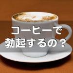 コーヒーで勃起するのか?